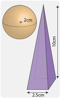 Sphere with a radius of 2cm and pyramid with a square base of 2.5cm and a height of 10cm.