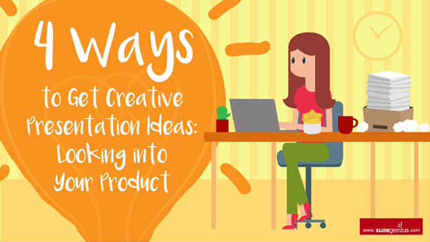 4 Ways to Get Creative Presentation Ideas: Looking into Your Product