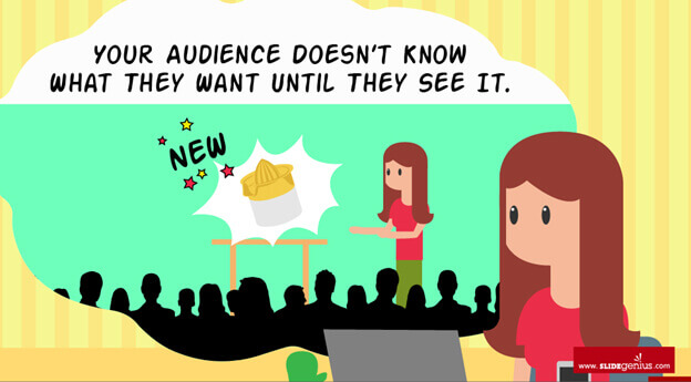 Your Audience Doesn't Know What They Want Until They See It.